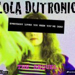 LOLA DUTRONIC Everybody Loves You When You're Dead